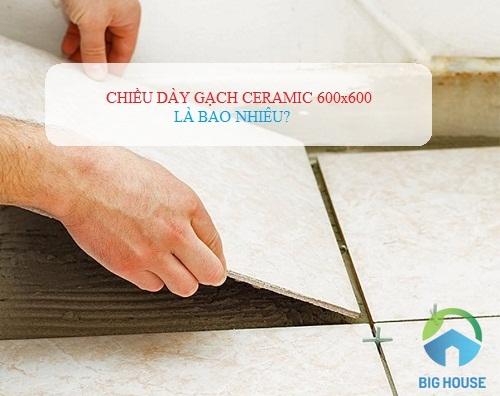 Gạch ceramic 600×600 dày bao nhiêu? Kích thước CHUẨN TCVN 6883:2001